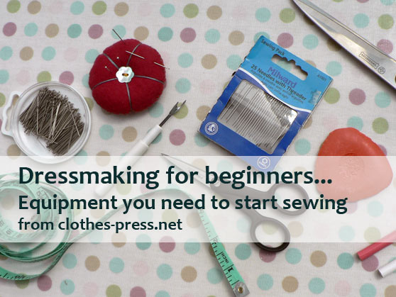 dressmaking for beginners - what equipment you really need to start sewing